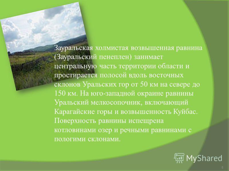 8 Зауральская холмистая возвышенная равнина (Зауральский пенеплен) занимает центральную часть территории области и простирается полосой вдоль восточных склонов Уральских гор от 50 км на севере до 150 км. На юго-западной окраине равнины Уральский мелк