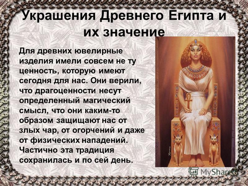 Украшения Древнего Египта и их значение Для древних ювелирные изделия имели совсем не ту ценность, которую имеют сегодня для нас. Они верили, что драгоценности несут определенный магический смысл, что они каким-то образом защищают нас от злых чар, от