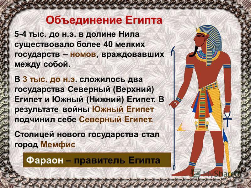 Объединение Египта Фараон – правитель Египта 5-4 тыс. до н.э. в долине Нила существовало более 40 мелких государств – номов, враждовавших между собой. В 3 тыс. до н.э. сложилось два государства Северный (Верхний) Египет и Южный (Нижний) Египет. В рез