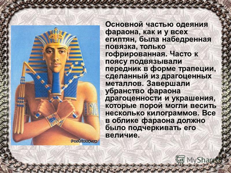 Основной частью одеяния фараона, как и у всех египтян, была набедренная повязка, только гофрированная. Часто к поясу подвязывали передник в форме трапеции, сделанный из драгоценных металлов. Завершали убранство фараона драгоценности и украшения, кото