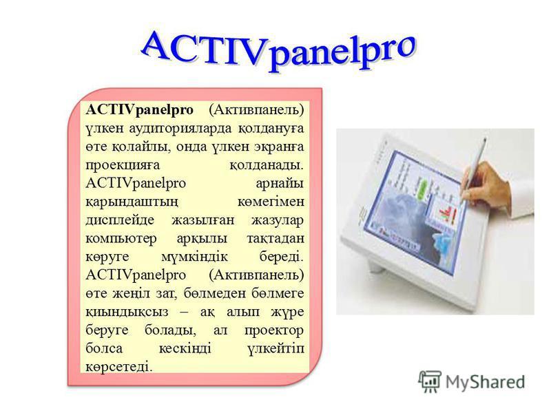 ACTIVpanelpro (Активпанель) үлкен аудиторияларда қолдануға өте қолайлы, онда үлкен экранға проекцияға қолданады. ACTIVpanelpro арнайы қарындаштың көмегімен дисплейде жазылған жазулар компьютер арқылы тақтадан көруге мүмкіндік береді. ACTIVpanelpro (А