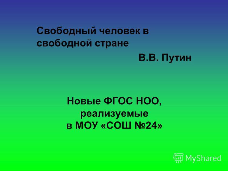 Свободный человек в свободной стране В.В. Путин Новые ФГОС НОО, реализуемые в МОУ «СОШ 24»