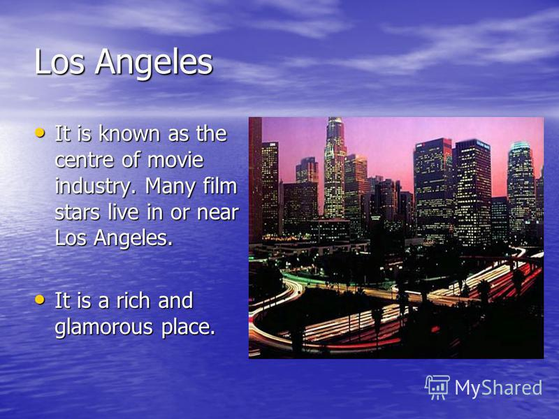 Los Angeles It is known as the centre of movie industry. Many film stars live in or near Los Angeles. It is known as the centre of movie industry. Many film stars live in or near Los Angeles. It is a rich and glamorous place. It is a rich and glamoro