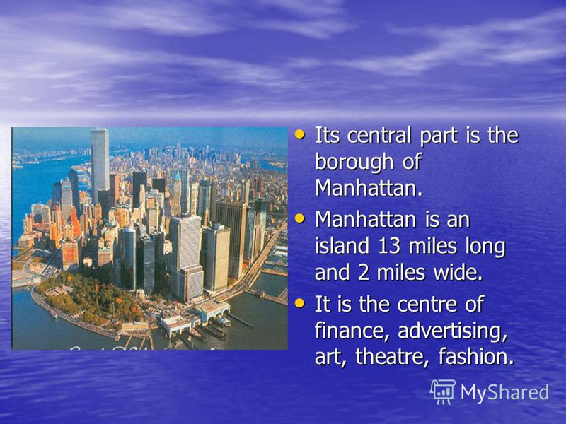 Its central part is the borough of Manhattan. Its central part is the borough of Manhattan. Manhattan is an island 13 miles long and 2 miles wide. Manhattan is an island 13 miles long and 2 miles wide. It is the centre of finance, advertising, art, t