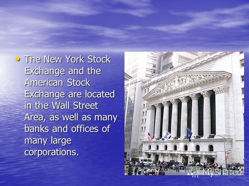 The New York Stock Exchange and the American Stock Exchange are located in the Wall Street Area, as well as many banks and offices of many large corporations. The New York Stock Exchange and the American Stock Exchange are located in the Wall Street