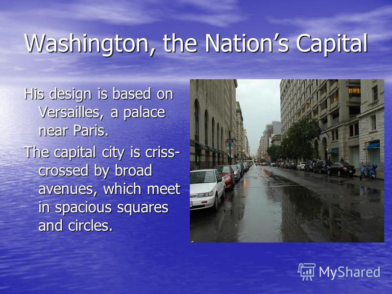 Washington, the Nations Capital His design is based on Versailles, a palace near Paris. The capital city is criss- crossed by broad avenues, which meet in spacious squares and circles.