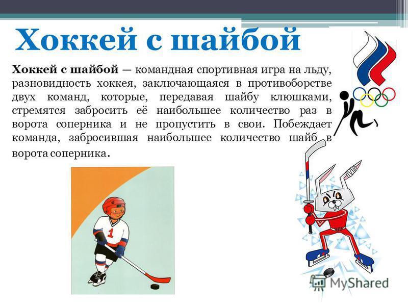 Хоккей с шайбой Хоккей с шайбой командная спортивная игра на льду, разновидность хоккея, заключающаяся в противоборстве двух команд, которые, передавая шайбу клюшками, стремятся забросить её наибольшее количество раз в ворота соперника и не пропустит