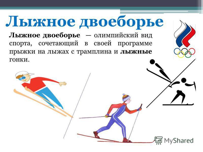 Лыжное двоеборье Лыжное двоеборье олимпийский вид спорта, сочетающий в своей программе прыжки на лыжах с трамплина и лыжные гонки.