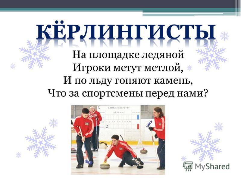 На площадке ледяной Игроки метут метлой, И по льду гоняют камень, Что за спортсмены перед нами?