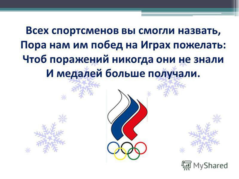 Всех спортсменов вы смогли назвать, Пора нам им побед на Играх пожелать: Чтоб поражений никогда они не знали И медалей больше получали.