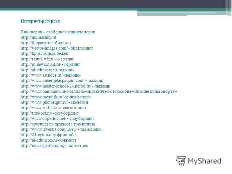 Интернет-ресурсы: Википедия – свободная энциклопедия http://animashky.ru http://fanparty.ru/ -биатлон http://vector-images.com/ - биатлонист http://kp.ru/ конькобежец http://testy1.winx. – кёрлинг http://m.news.mail.ru/ - кёрлинг http://ai-cdr.ucoz.r