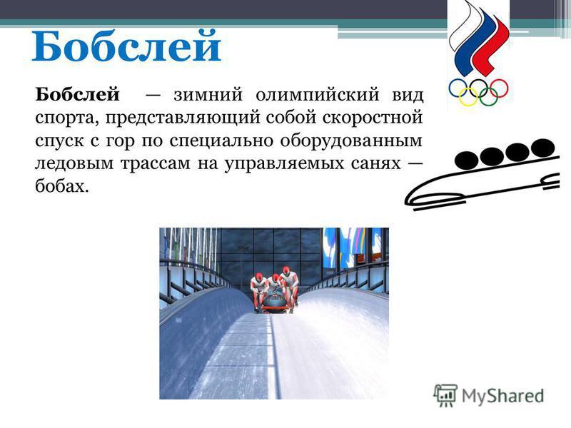 Бобслей Бобслей зимний олимпийский вид спорта, представляющий собой скоростной спуск с гор по специально оборудованным ледовым трассам на управляемых санях бобах.