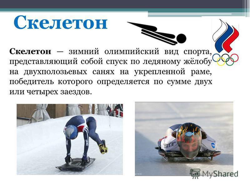 Скелетон Скелетон зимний олимпийский вид спорта, представляющий собой спуск по ледяному жёлобу на двухполозьевых санях на укрепленной раме, победитель которого определяется по сумме двух или четырех заездов.