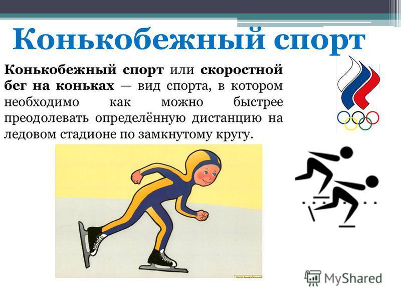 Конькобежный спорт Конькобежный спорт или скоростной бег на коньках вид спорта, в котором необходимо как можно быстрее преодолевать определённую дистанцию на ледовом стадионе по замкнутому кругу.