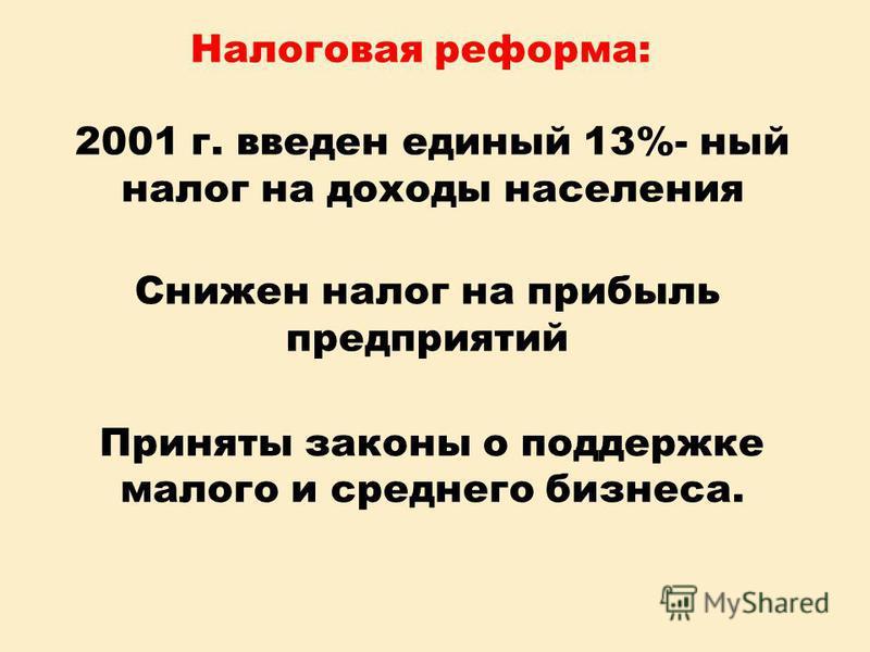 Налоговая реформа: 2001 г. введен единый 13%- ный налог на доходы населения Снижен налог на прибыль предприятий Приняты законы о поддержке малого и среднего бизнеса.
