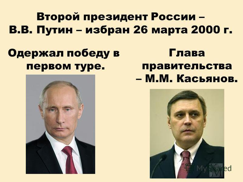 Второй президент России – В.В. Путин – избран 26 марта 2000 г. Одержал победу в первом туре. Глава правительства – М.М. Касьянов.