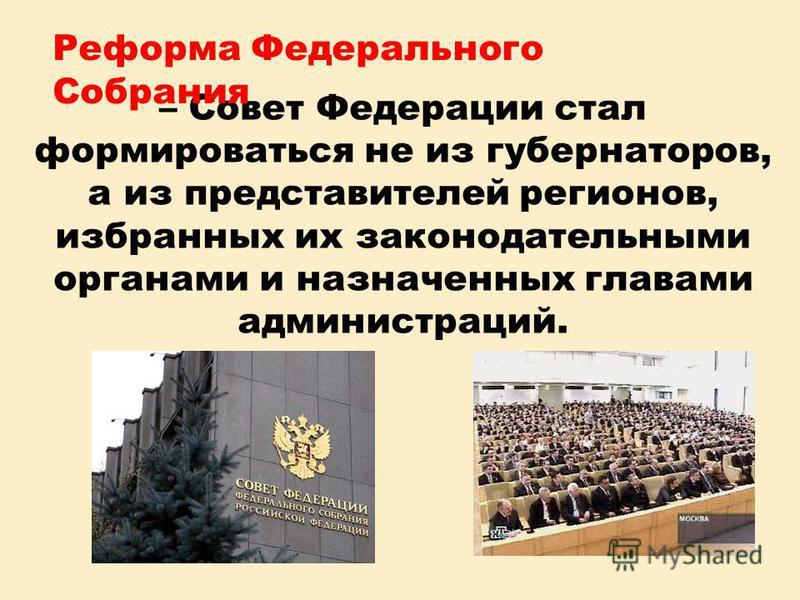– Совет Федерации стал формироваться не из губернаторов, а из представителей регионов, избранных их законодательными органами и назначенных главами администраций. Реформа Федерального Собрания