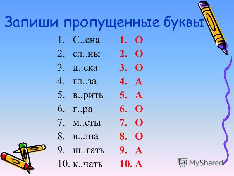 Запиши пропущеннае буквы 1.С..сна 2.сл..на 3.д..ска 4.гл..за 5.в..ббрить 6.г..ра 7.м..сты 8.в..льна 9.ш..гать 10.к..чать 1. О 2. О 3. О 4. А 5. А 6. О 7. О 8. О 9. А 10.А