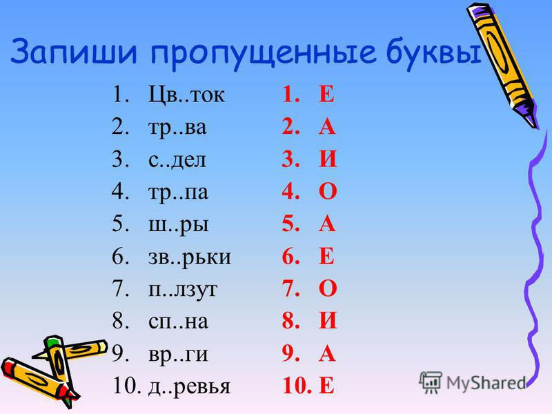 Запиши пропущеннае буквы 1.Цв..ток 2.тр..ва 3.с..дел 4.тр..па 5.ш..ры 6.зв..рики 7.п..лезут 8.сп..на 9.вр..ги 10.д..ревья 1. Е 2. А 3. И 4. О 5. А 6. Е 7. О 8. И 9. А 10.Е