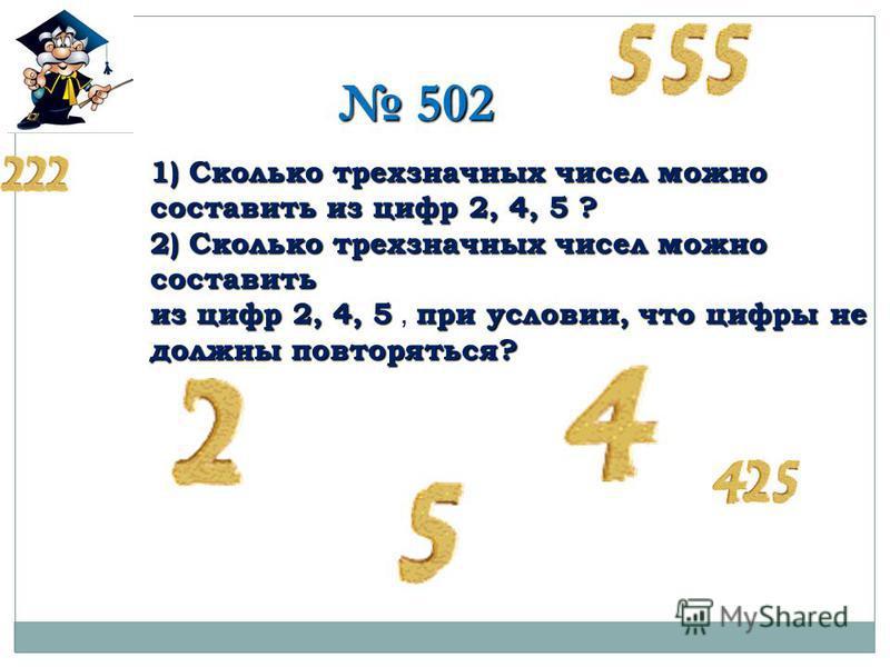 502 502 1) Сколько трехзначных чисел можно составить из цифр 2, 4, 5 ? 2) Сколько трехзначных чисел можно составить из цифр 2, 4, 5 при условии, что цифры не должны повторяться? из цифр 2, 4, 5, при условии, что цифры не должны повторяться?
