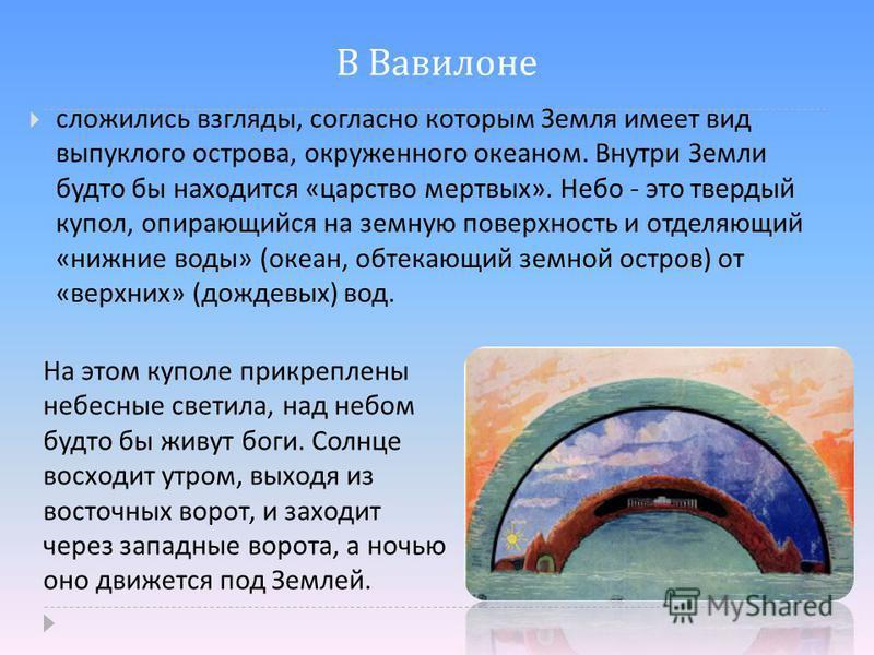 В Вавилоне сложились взгляды, согласно которым Земля имеет вид выпуклого острова, окруженного океаном. Внутри Земли будто бы находится « царство мертвых ». Небо - это твердый купол, опирающийся на земную поверхность и отделяющий « нижние воды » ( оке