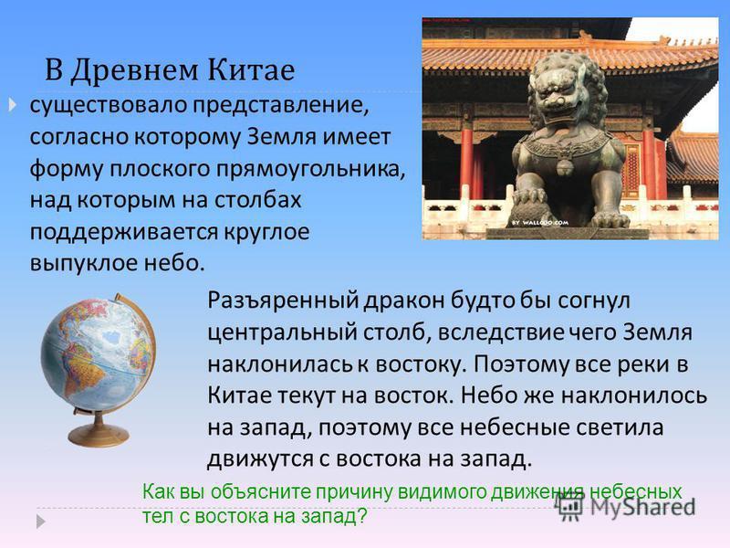 В Древнем Китае существовало представление, согласно которому Земля имеет форму плоского прямоугольника, над которым на столбах поддерживается круглое выпуклое небо. Разъяренный дракон будто бы согнул центральный столб, вследствие чего Земля наклонил