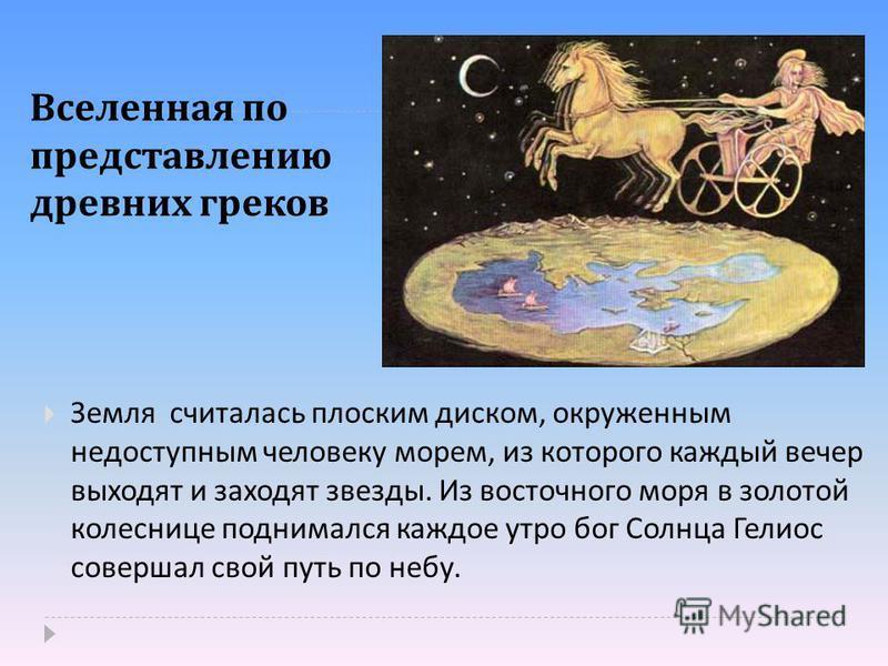 Вселенная по представлению древних греков Земля считалась плоским диском, окруженным недоступным человеку морем, из которого каждый вечер выходят и заходят звезды. Из восточного моря в золотой колеснице поднимался каждое утро бог Солнца Гелиос соверш
