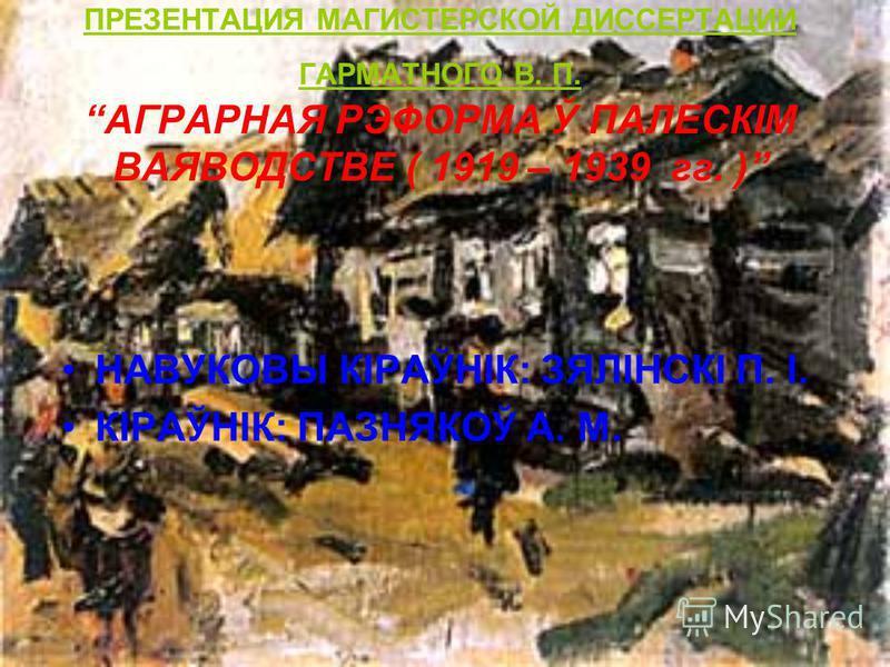 ПРЕЗЕНТАЦИЯ МАГИСТЕРСКОЙ ДИССЕРТАЦИИ ГАРМАТНОГО В. П. АГРАРНАЯ РЭФОРМА Ў ПАЛЕСКІМ ВАЯВОДСТВЕ ( 1919 – 1939 гг. ) НАВУКОВЫ КІРАЎНІК: ЗЯЛІНСКІ П. І. КІРАЎНІК: ПАЗНЯКОЎ А. М.