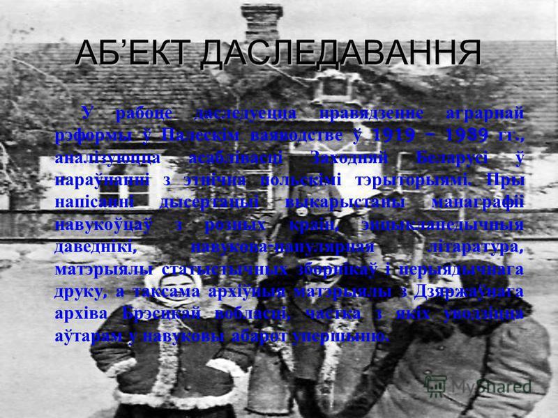 АБЕКТ ДАСЛЕДАВАННЯ У рабоце даследуецца правядзенне аграрнай рэформы ў Палескім ваяводстве ў 1919 – 1939 гг., аналізуюцца асаблівасці Заходняй Беларусі ў параўнанні з этнічна польскімі тэрыторыямі. Пры напісанні дысертацыі выкарыстаны манаграфіі наву