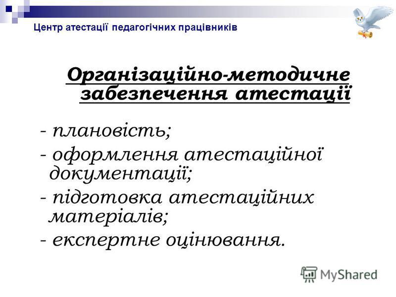 Організаційно-методичне забезпечення атестації - плановість; - оформлення атестаційної документації; - підготовка атестаційних матеріалів; - експертне оцінювання.