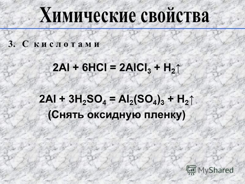 3. C к и с л о т а м и 2Al + 6HCl = 2AlCl 3 + H 2 2Al + 3H 2 SO 4 = Al 2 (SO 4 ) 3 + H 2 (Снять оксидную пленку)