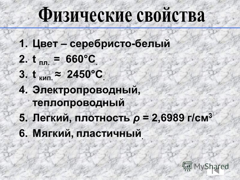 1. Цвет – серебристо-белый 2. t пл. = 660°C. 3. t кип. 2450°C. 4.Электропроводный, теплопроводный 5.Легкий, плотность ρ = 2,6989 г/см 3 6.Мягкий, пластичный.