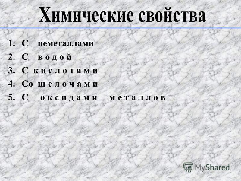1. C неметаллами 2. C водой 3. C к и с л о т а м и 4. Cо щ е л о ч а м и 5. C о к с и д а м и м е т а л л о в
