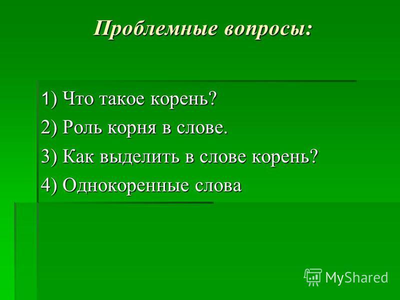 Проблемные вопросы: 1 ) Что такое корень? 2) Роль корня в слове. 3) Как выделить в слове корень? 4) Однокоренные слова