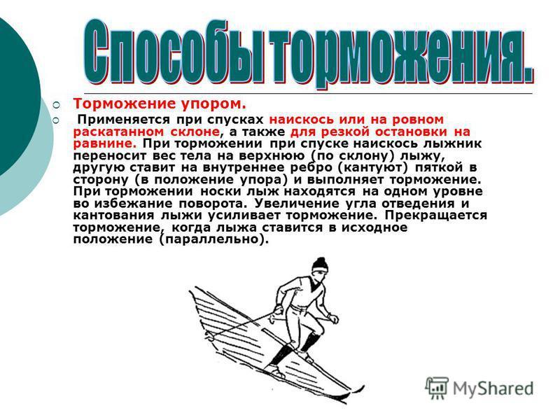 Торможение упором. Применяется при спусках наискось или на ровном раскатанном склоне, а также для резкой остановки на равнине. При торможении при спуске наискось лыжник переносит вес тела на верхнюю (по склону) лыжу, другую ставит на внутреннее ребро