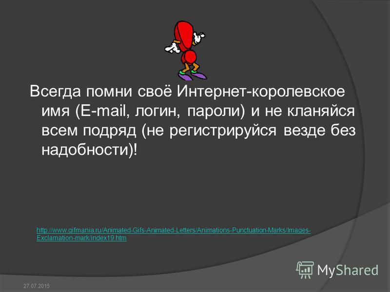 Всегда помни своё Интернет-королевское имя (E-mail, логин, пароли) и не кланяйся всем подряд (не регистрируйся везде без надобности)! 27.07.2015 http://www.gifmania.ru/Animated-Gifs-Animated-Letters/Animations-Punctuation-Marks/Images- Exclamation-ma