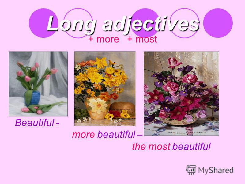 Long adjectives + more + most Beautiful - more beautiful – the most beautiful