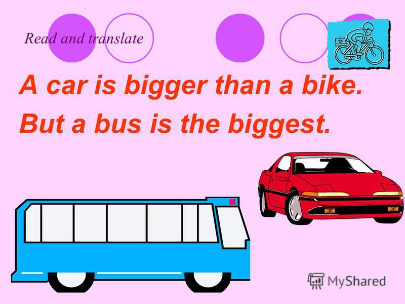 Read and translate A car is bigger than a bike. But a bus is the biggest.