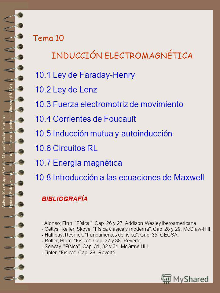 Tema 10 INDUCCIÓN ELECTROMAGNÉTICA 10.1 Ley de Faraday-Henry 10.2 Ley de Lenz 10.3 Fuerza electromotriz de movimiento 10.4 Corrientes de Foucault 10.5 Inducción mutua y autoinducción 10.6 Circuitos RL 10.7 Energía magnética 10.8 Introducción a las ec
