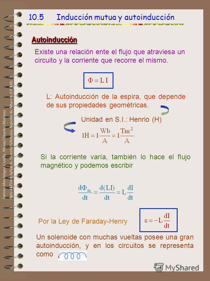 10.5 Inducción mutua y autoinducción Autoinducción Existe una relación ente el flujo que atraviesa un circuito y la corriente que recorre el mismo. L: Autoinducción de la espira, que depende de sus propiedades geométricas. Unidad en S.I.: Henrio (H)