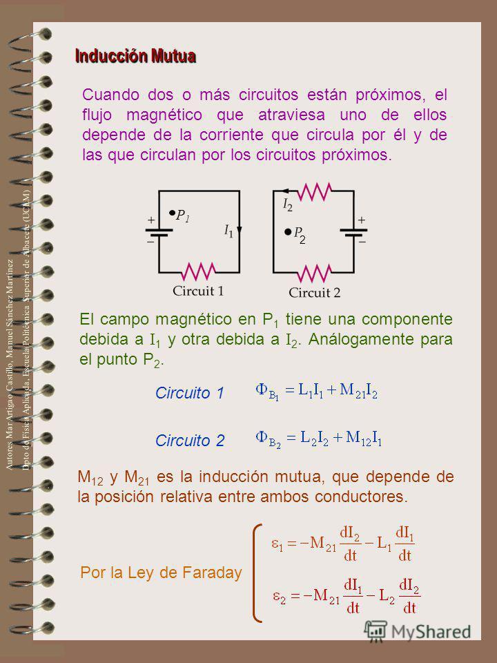 Inducción Mutua Cuando dos o más circuitos están próximos, el flujo magnético que atraviesa uno de ellos depende de la corriente que circula por él y de las que circulan por los circuitos próximos. P1P1 2 El campo magnético en P 1 tiene una component