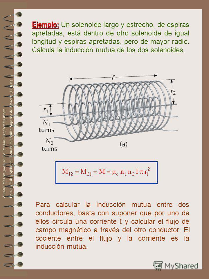 Ejemplo: Ejemplo: Un solenoide largo y estrecho, de espiras apretadas, está dentro de otro solenoide de igual longitud y espiras apretadas, pero de mayor radio. Calcula la inducción mutua de los dos solenoides. Para calcular la inducción mutua entre