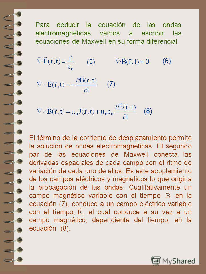 Para deducir la ecuación de las ondas electromagnéticas vamos a escribir las ecuaciones de Maxwell en su forma diferencial El término de la corriente de desplazamiento permite la solución de ondas electromagnéticas. El segundo par de las ecuaciones d