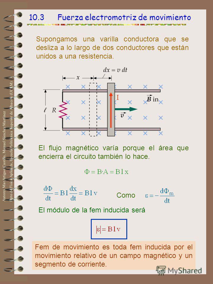 10.3 Fuerza electromotriz de movimiento Supongamos una varilla conductora que se desliza a lo largo de dos conductores que están unidos a una resistencia. El flujo magnético varía porque el área que encierra el circuito también lo hace. Como El módul