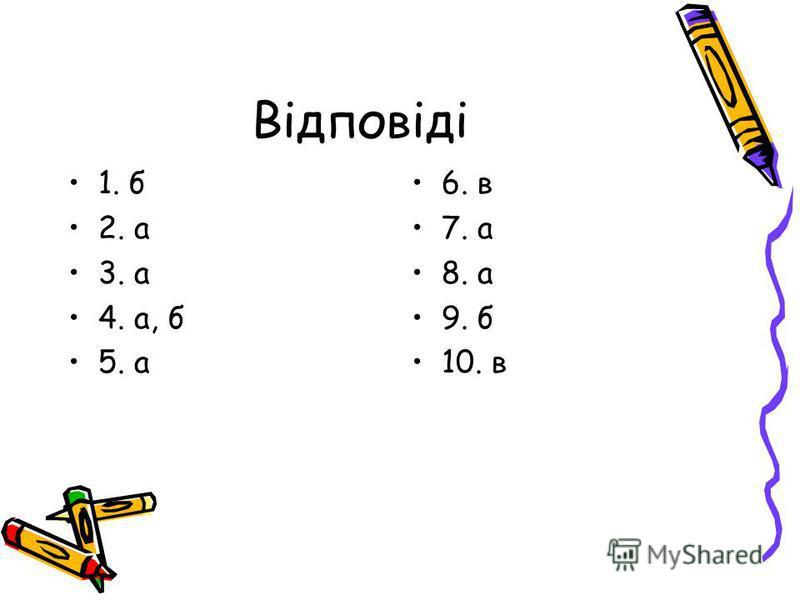 Відповіді 1. б 2. а 3. а 4. а, б 5. а 6. в 7. а 8. а 9. б 10. в