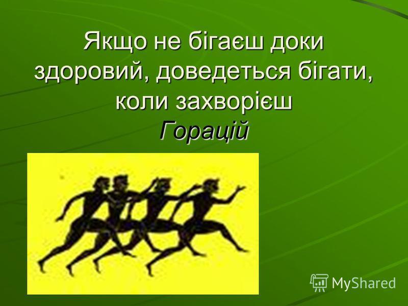 Якщо не бігаєш доки здоровий, доведеться бігати, коли захворієш Горацій