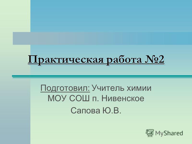 Практическая работа 2 Подготовил: Учитель химии МОУ СОШ п. Нивенское Сапова Ю.В.