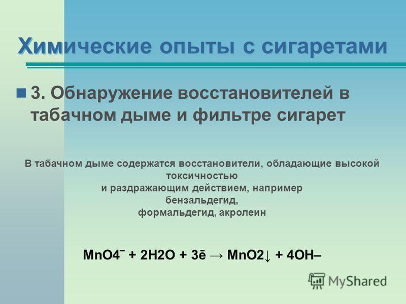 3. Обнаружение восстановителей в табачном дыме и фильтре сигарет Химические опыты с сигаретами В табачном дыме содержатся восстановители, обладающие высокой токсичностью и раздражающим действием, например бензальдегид, формальдегид, акролеин MnO4 + 2
