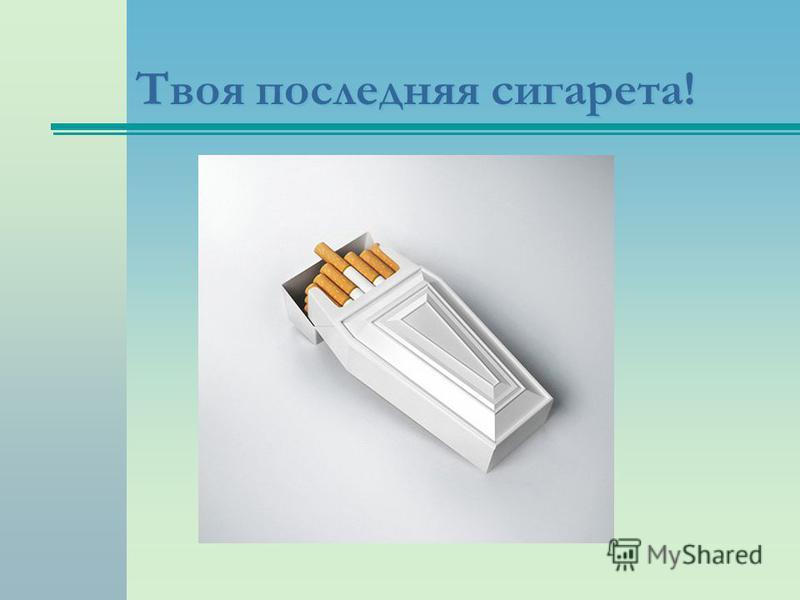 Твоя последняя сигарета!