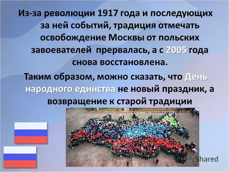2005 Из-за революции 1917 года и последующих за ней событий, традиция отмечать освобождение Москвы от польских завоевателей прервалась, а с 2005 года снова восстановлена. День народного единства Таким образом, можно сказать, что День народного единст